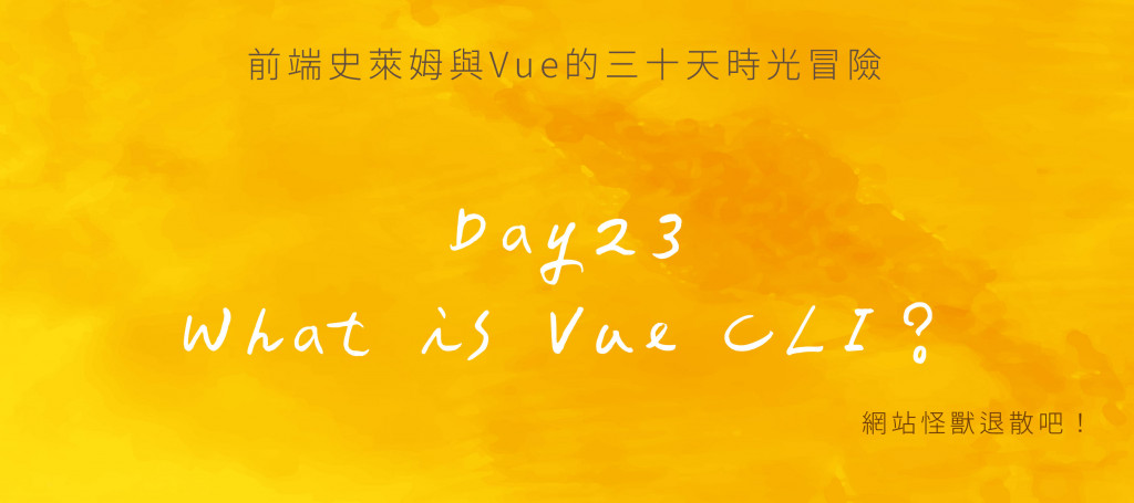 Day23 萬丈高樓平地起(6):What is Vue CLI?